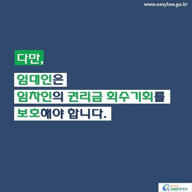 www.easylaw.go.kr 다만, 임대인은 임차인의 권리금 회수기회를 보호해야 합니다. 찾기 쉬운 생활법령정보 로고